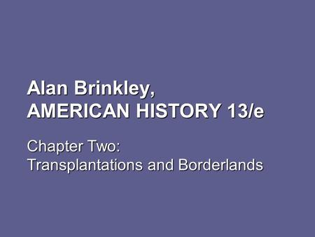 Alan Brinkley, AMERICAN HISTORY 13/e Chapter Two: Transplantations and Borderlands.