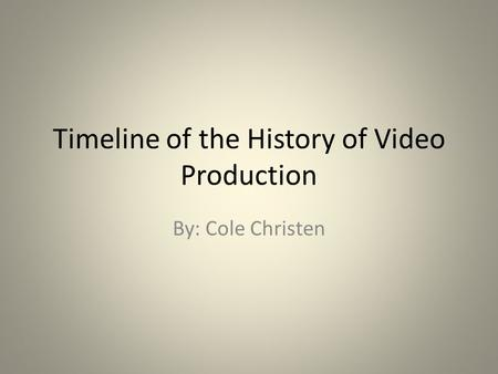 Timeline of the History of Video Production By: Cole Christen.