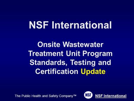 The Public Health and Safety Company™ NSF International Onsite Wastewater Treatment Unit Program Standards, Testing and Certification Update.