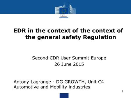 EDR in the context of the context of the general safety Regulation Second CDR User Summit Europe 26 June 2015 1 Antony Lagrange - DG GROWTH, Unit C4 Automotive.