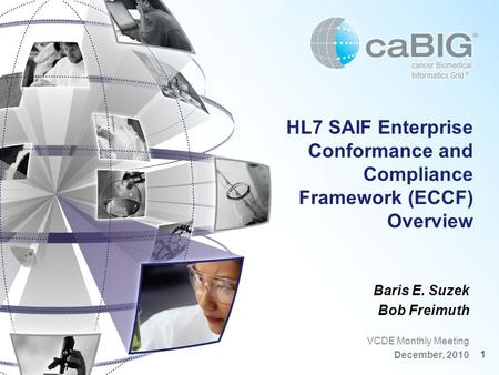 1 HL7 SAIF Enterprise Conformance and Compliance Framework (ECCF) Overview Baris E. Suzek Bob Freimuth VCDE Monthly Meeting December, 2010.