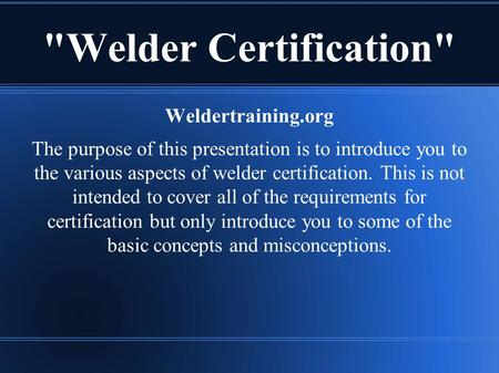Welder Certification Weldertraining.org The purpose of this presentation is to introduce you to the various aspects of welder certification. This is.