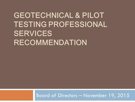 GEOTECHNICAL & PILOT TESTING PROFESSIONAL SERVICES RECOMMENDATION Board of Directors – November 19, 2015.