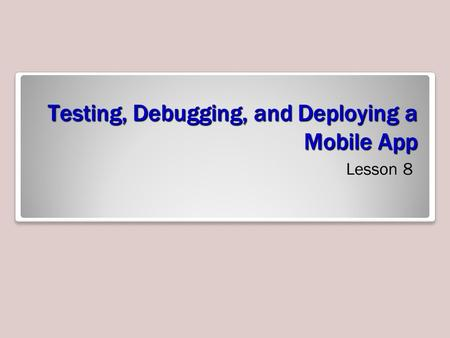 Testing, Debugging, and Deploying a Mobile App Lesson 8.