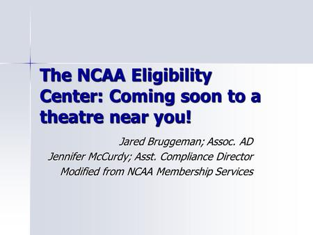 The NCAA Eligibility Center: Coming soon to a theatre near you! Jared Bruggeman; Assoc. AD Jennifer McCurdy; Asst. Compliance Director Modified from NCAA.