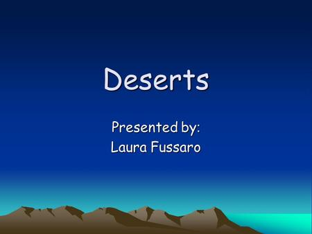 Deserts Presented by : Laura Fussaro. Deserts? Introduction Deserts occur when the annual rainfall is less than about 25 centimeters (10 inches), though.