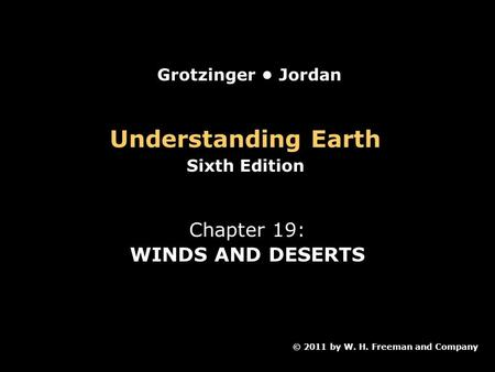 Understanding Earth Sixth Edition Chapter 19: WINDS AND DESERTS © 2011 by W. H. Freeman and Company Grotzinger Jordan.