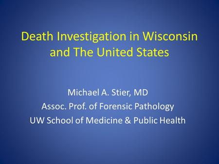 Death Investigation in Wisconsin and The United States Michael A. Stier, MD Assoc. Prof. of Forensic Pathology UW School of Medicine & Public Health.