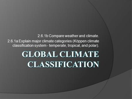 2.6.1b Compare weather and climate. 2.6.1a Explain major climate categories (Köppen climate classification system - temperate, tropical, and polar).