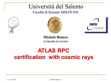 14/02/2008 Michele Bianco 1 G.Chiodini & E.Gorini ATLAS RPC certification with cosmic rays Università del Salento Facoltà di Scienze MM.FF.NN.