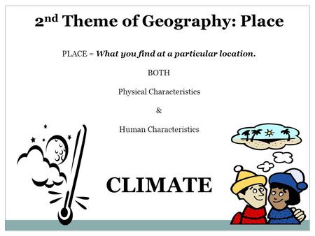 2 nd Theme of Geography: Place PLACE = What you find at a particular location. BOTH Physical Characteristics & Human Characteristics CLIMATE.