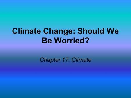 Climate Change: Should We Be Worried? Chapter 17: Climate.