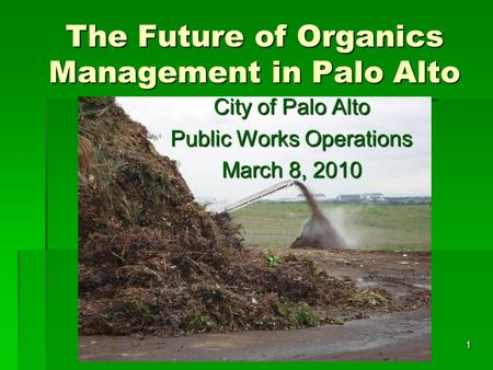 1 The Future of Organics Management in Palo Alto City of Palo Alto Public Works Operations March 8, 2010.