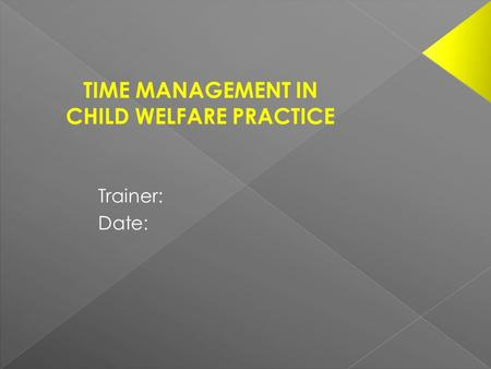 Trainer: Date: TIME MANAGEMENT IN CHILD WELFARE PRACTICE.