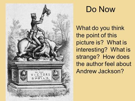 Do Now What do you think the point of this picture is? What is interesting? What is strange? How does the author feel about Andrew Jackson?