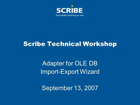 Scribe Technical Workshop Adapter for OLE DB Import-Export Wizard September 13, 2007.