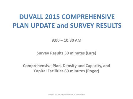 DUVALL 2015 COMPREHENSIVE PLAN UPDATE and SURVEY RESULTS 9:00 – 10:30 AM Survey Results 30 minutes (Lara) Comprehensive Plan, Density and Capacity, and.