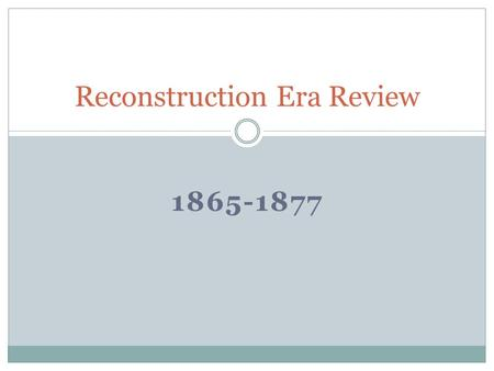 1865-1877 Reconstruction Era Review. U. S. Presidents During Reconstruction Abraham ___Lincoln_________ was President at the end of the Civil_War and.