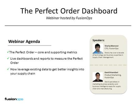 Webinar The Perfect Order Dashboard Webinar hosted by FusionOps Speakers: Shariq Mansoor CTO, FusionOps Shariq has over a decade of technology and business.