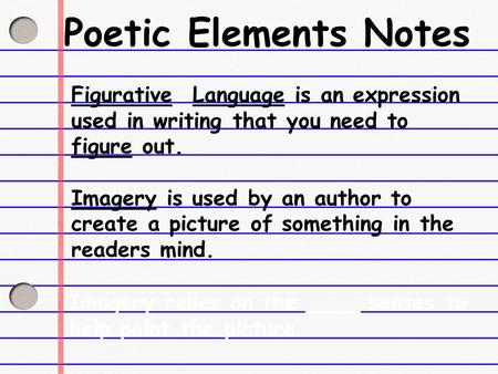 Poetic Elements Notes Figurative Language is an expression used in writing that you need to figure out. Imagery is used by an author to create a picture.