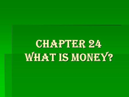 Chapter 24 What is Money?. What are the functions of money?  A medium of exchange-can be traded for what we need  Serves as a store of value-we can.