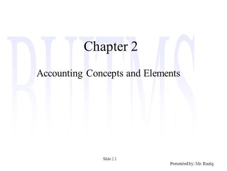 Presented by: Mr. Raziq Chapter 2 Accounting Concepts and Elements Slide 2.1.