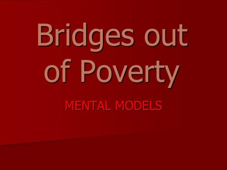 Bridges out of Poverty MENTAL MODELS. OBJECTIVES Explore the concrete experience of people in generational poverty Explore the concrete experience of.