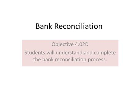 Bank Reconciliation Objective 4.02D Students will understand and complete the bank reconciliation process.