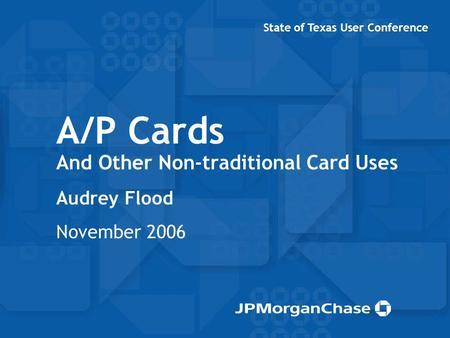 A/P Cards And Other Non-traditional Card Uses Audrey Flood November 2006 State of Texas User Conference.