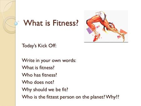 What is Fitness? Today's Kick Off: Write in your own words: What is fitness? Who has fitness? Who does not? Why should we be fit? Who is the fittest person.