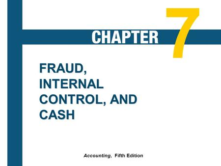 7-1 FRAUD, INTERNAL CONTROL, AND CASH Accounting, Fifth Edition 7.