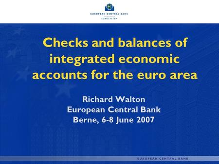 Checks and balances of integrated economic accounts for the euro area Richard Walton European Central Bank Berne, 6-8 June 2007.
