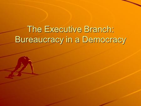 The Executive Branch: Bureaucracy in a Democracy.