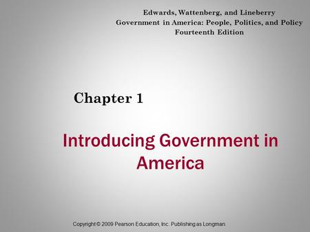 Copyright © 2009 Pearson Education, Inc. Publishing as Longman. Introducing Government in America Chapter 1 Edwards, Wattenberg, and Lineberry Government.