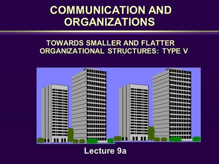 COMMUNICATION AND ORGANIZATIONS COMMUNICATION AND ORGANIZATIONS TOWARDS SMALLER AND FLATTER ORGANIZATIONAL STRUCTURES: TYPE V Lecture 9a.