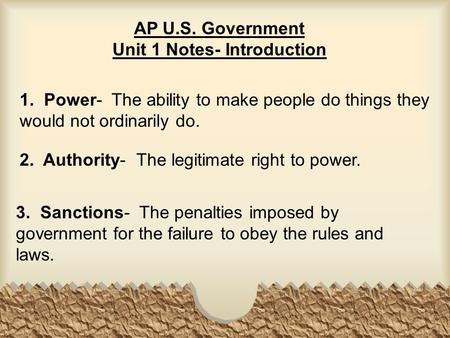 AP U.S. Government Unit 1 Notes- Introduction 1. Power- The ability to make people do things they would not ordinarily do. 2. Authority- The legitimate.