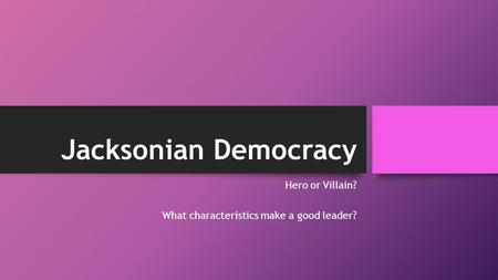 Jacksonian Democracy Hero or Villain? What characteristics make a good leader?