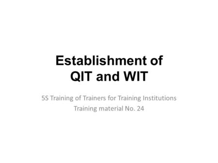 Establishment of QIT and WIT 5S Training of Trainers for Training Institutions Training material No. 24.