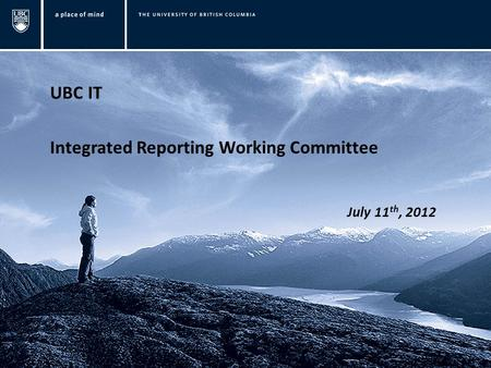 UBC IT Integrated Reporting Working Committee July 11 th, 2012.
