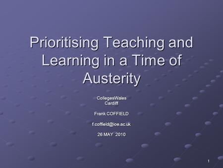 1 Prioritising Teaching and Learning in a Time of Austerity CollegesWalesCardiff Frank COFFIELD 26 MAY 2010.
