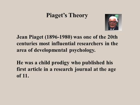 Piaget's Theory He was a child prodigy who published his first article in a research journal at the age of 11. Jean Piaget (1896-1980) was one of the 20th.