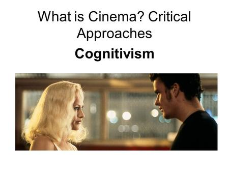 What is Cinema? Critical Approaches Cognitivism. What inferences are we encouraged to make? On the basis of what prior knowledge? What emotions do we.