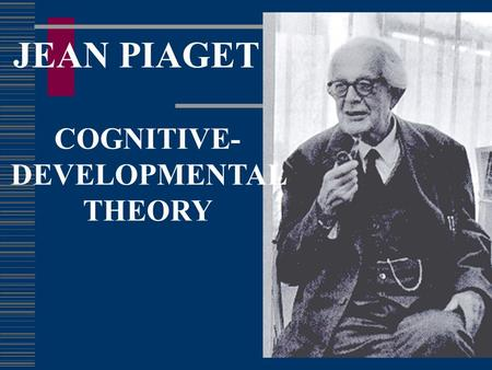 JEAN PIAGET COGNITIVE- DEVELOPMENTAL THEORY. Piaget's Theory of Cognitive Development  Stage Theorist – 4 stages of cognitive development  Developed.