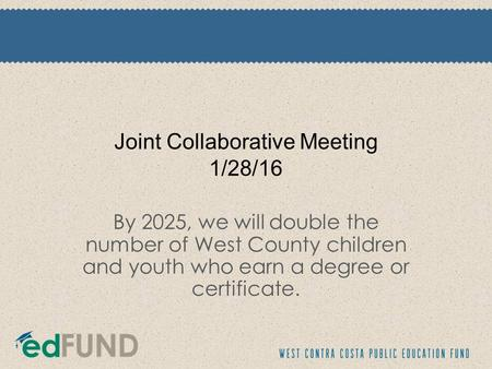 Joint Collaborative Meeting 1/28/16 By 2025, we will double the number of West County children and youth who earn a degree or certificate.