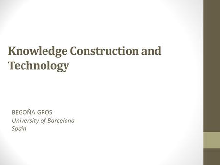 Knowledge Construction and Technology BEGOÑA GROS University of Barcelona Spain.