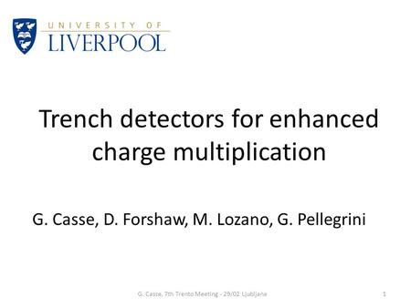 Trench detectors for enhanced charge multiplication G. Casse, D. Forshaw, M. Lozano, G. Pellegrini G. Casse, 7th Trento Meeting - 29/02 Ljubljana1.