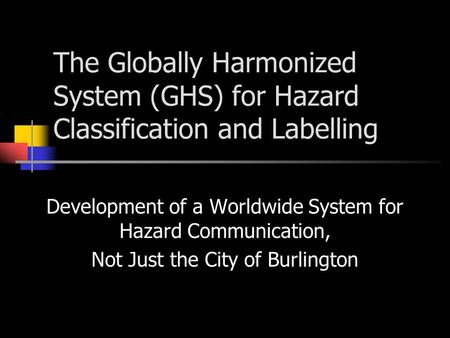 The Globally Harmonized System (GHS) for Hazard Classification and Labelling Development of a Worldwide System for Hazard Communication, Not Just the City.