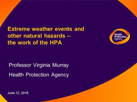 June 12, 2016 Extreme weather events and other natural hazards – the work of the HPA Professor Virginia Murray Health Protection Agency.