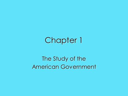 Chapter 1 The Study of the American Government The Study of the American Government.
