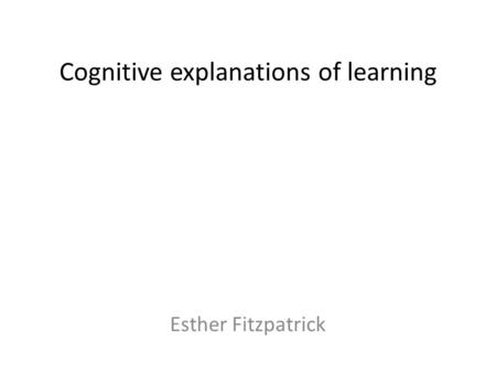 Cognitive explanations of learning Esther Fitzpatrick.